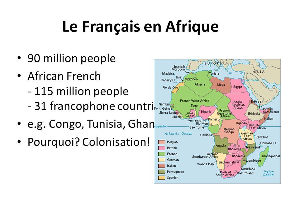 Le Français en Afrique 90 million people African French - 115 million people - 31 francophone countries e.g. Congo, Tunisia, Ghana Pourquoi? Colonisat