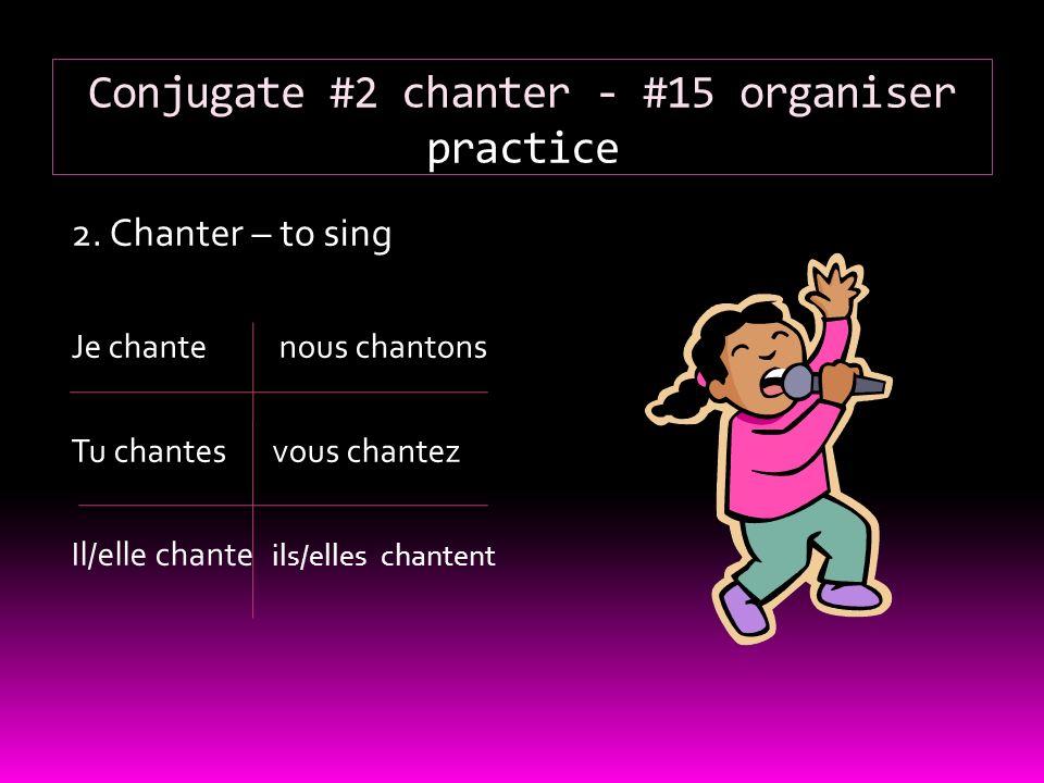 Conjugate #2 chanter - #15 organiser practice 2. Chanter – to sing Je chante nous chantons Tu chantesvous chantez Il/elle chante ils/elles chantent