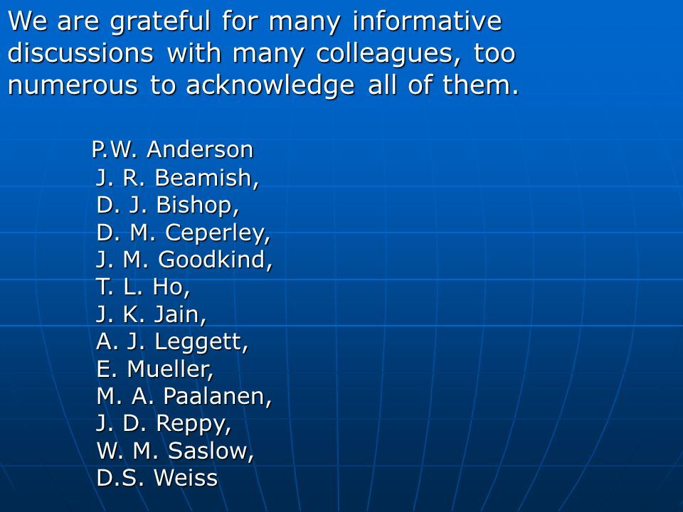 We are grateful for many informative discussions with many colleagues, too numerous to acknowledge all of them. P.W. Anderson P.W. Anderson J. R. Beam