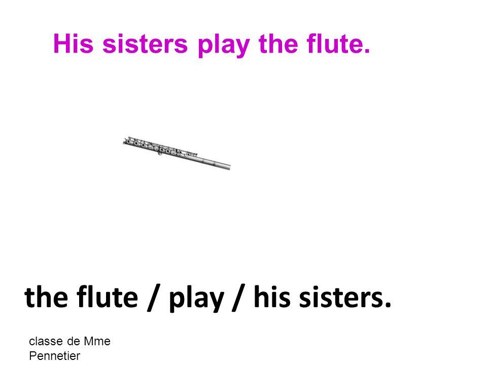 classe de Mme Pennetier the flute / play / his sisters. His sisters play the flute.