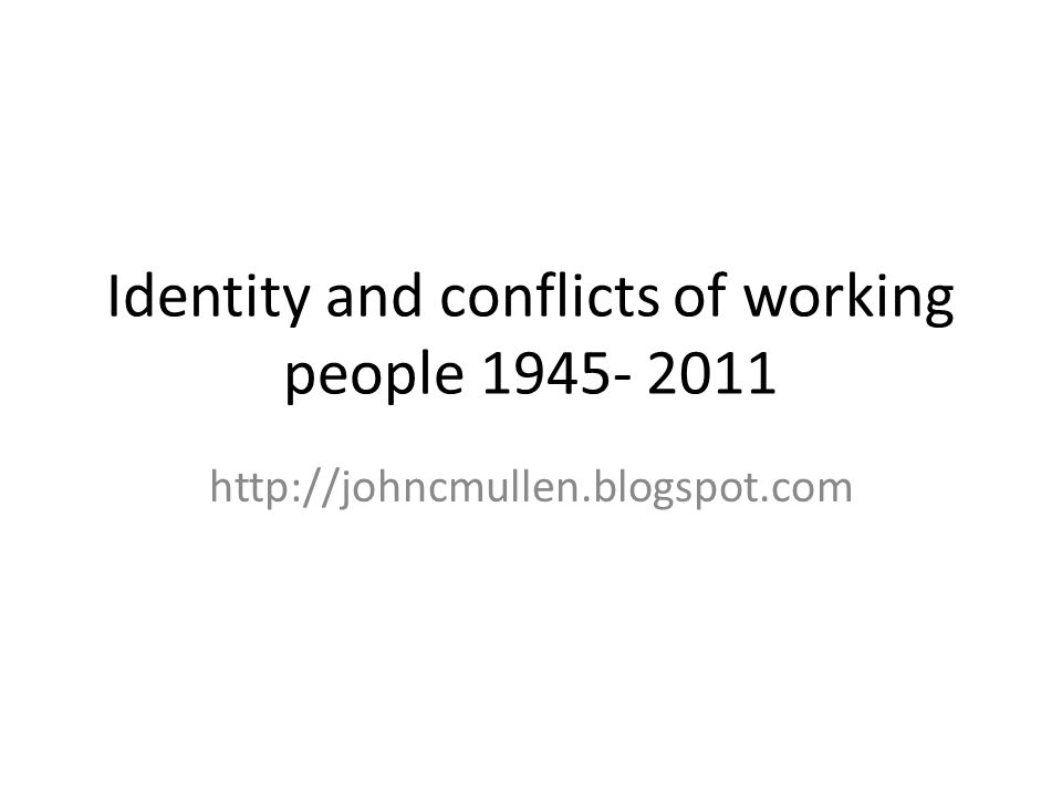 Identity and conflicts of working people 1945- 2011 http://johncmullen.blogspot.com