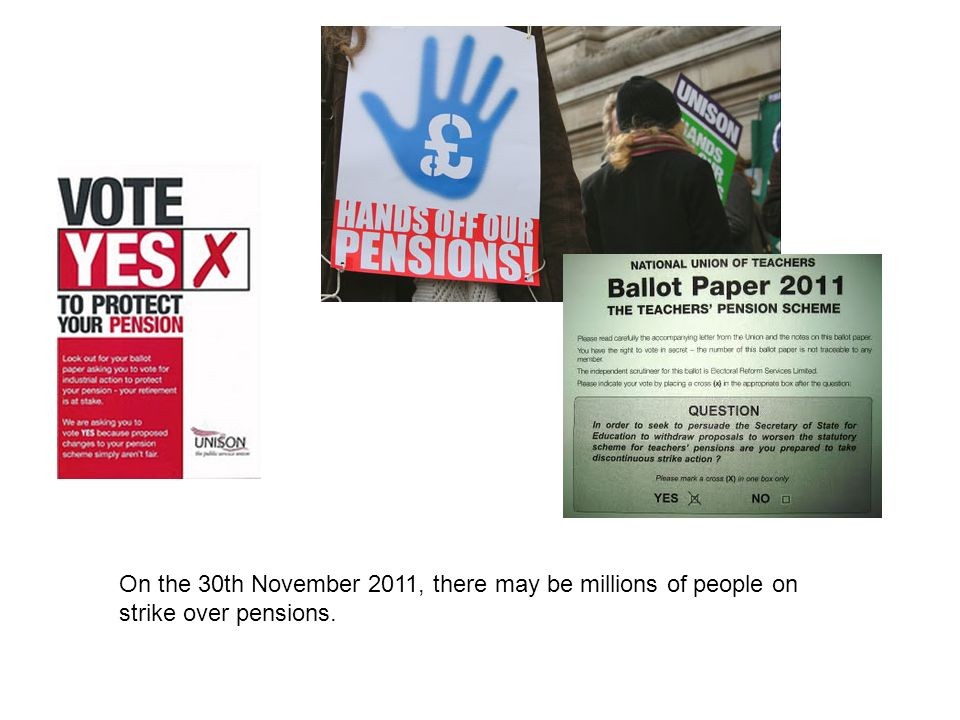 On the 30th November 2011, there may be millions of people on strike over pensions.