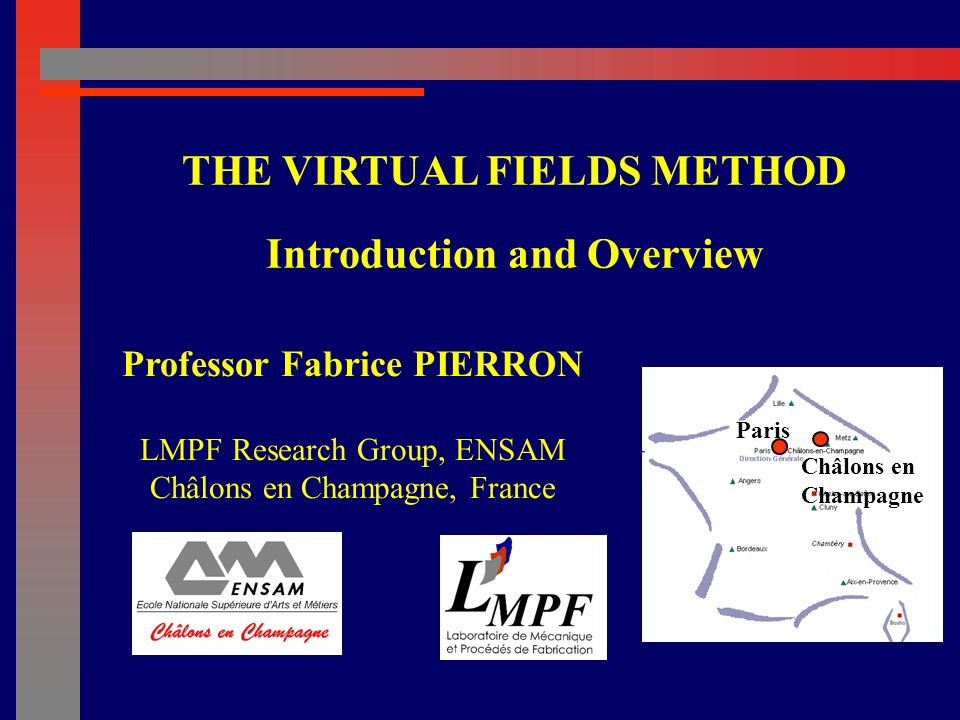 Professor Fabrice PIERRON LMPF Research Group, ENSAM Châlons en Champagne, France THE VIRTUAL FIELDS METHOD Introduction and Overview Paris Châlons en Champagne