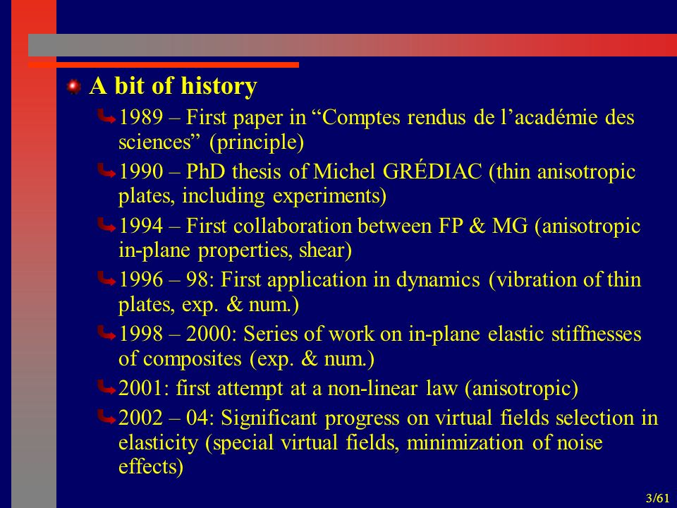 4/61 A bit of history 2003: First application in vibration with damping (thin plates) 2005 – 06: Convincing experimental results (in-plane anisotropic composite stiffnesses) 2006 – First application to elasto-plasticity 2006: Theoretical framework in elasticity (relation between FEMU and VFM) 2006: Optimisation of test configuration (with Airbus UK) 2006: First application on heterogeneous materials – stiffness contrast in impacted composite plates (with Bristol Univ.)
