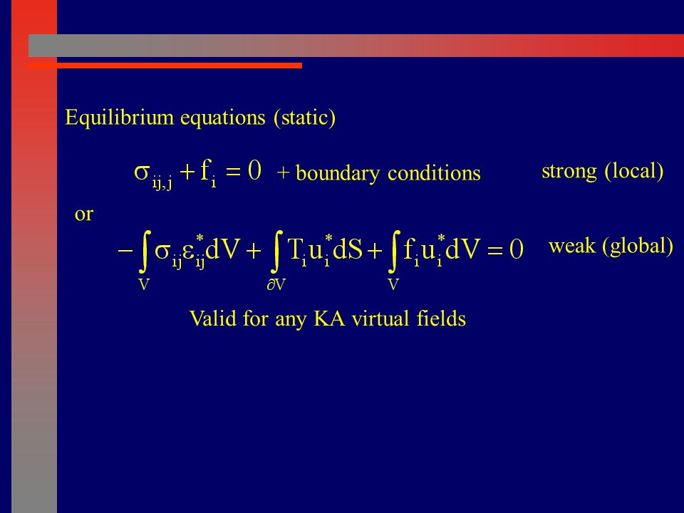 or Equilibrium equations (static) + boundary conditions strong (local) weak (global) Valid for any KA virtual fields