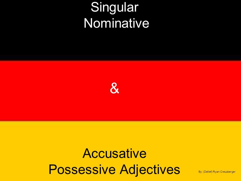 Singular Nominative & Accusative Possessive Adjectives By: (Detlef) Ryan Creuzberger
