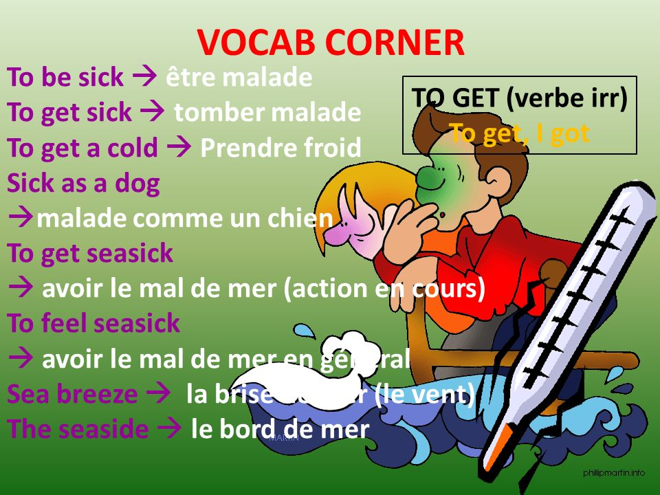 VOCAB CORNER To be sick être malade To get sick tomber malade To get a cold Prendre froid Sick as a dog malade comme un chien To get seasick avoir le mal de mer (action en cours) To feel seasick avoir le mal de mer en général Sea breeze la brise de mer (le vent) The seaside le bord de mer TO GET (verbe irr) To get, I got