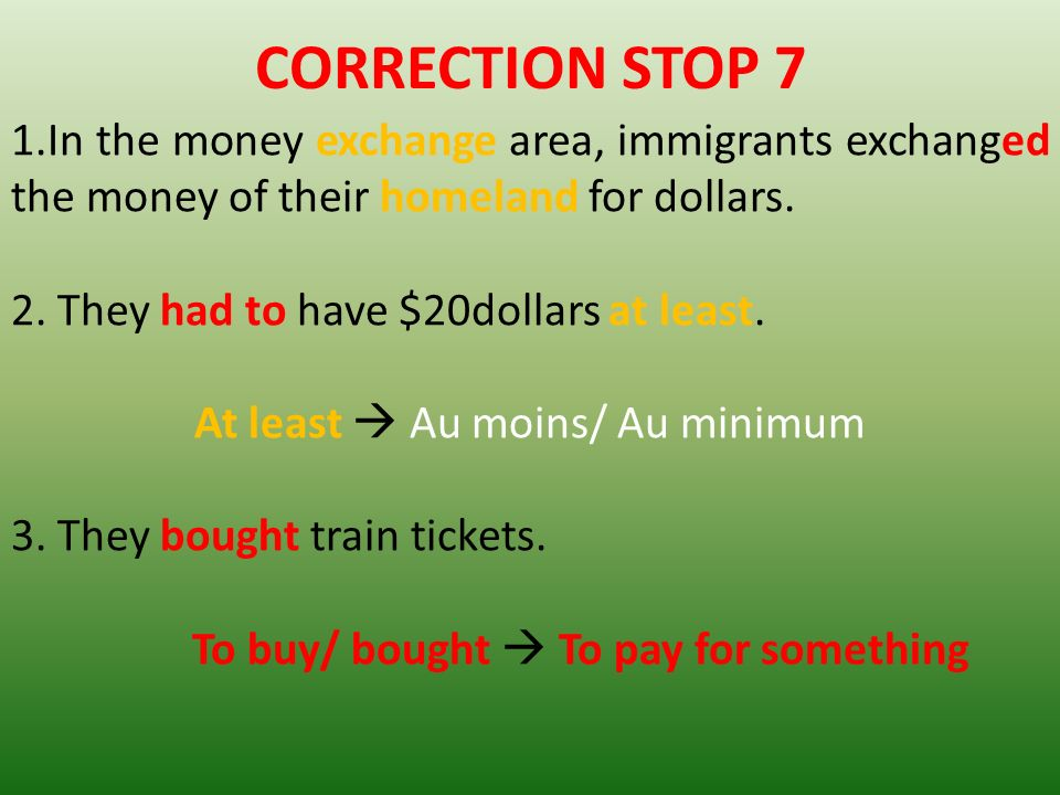 CORRECTION STOP 7 1.In the money exchange area, immigrants exchanged the money of their homeland for dollars. 2. They had to have $20dollars at least.