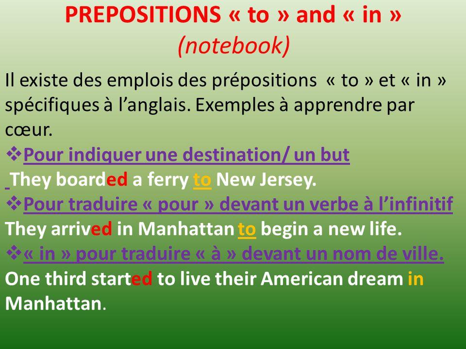 PREPOSITIONS « to » and « in » (notebook) Il existe des emplois des prépositions « to » et « in » spécifiques à langlais.