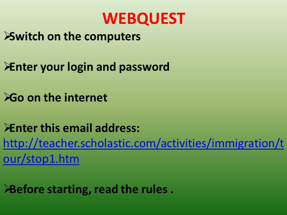 WEBQUEST Switch on the computers Enter your login and password Go on the internet Enter this email address: http://teacher.scholastic.com/activities/i