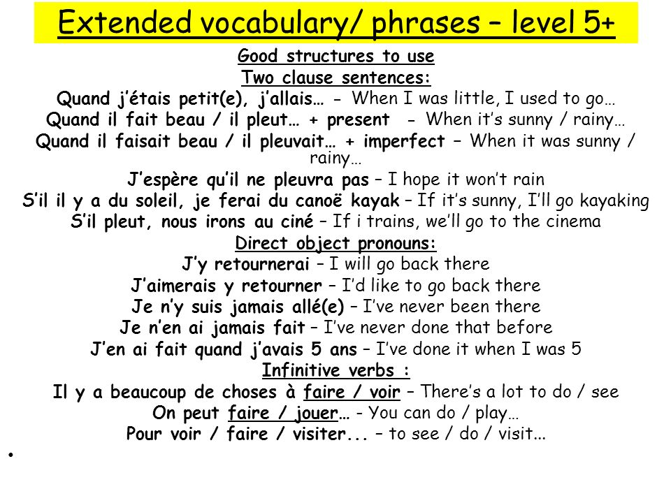 Extended vocabulary/ phrases – level 5+ Good structures to use Two clause sentences: Quand jétais petit(e), jallais… - When I was little, I used to go