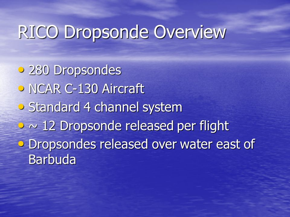 RICO Dropsonde Overview 280 Dropsondes 280 Dropsondes NCAR C-130 Aircraft NCAR C-130 Aircraft Standard 4 channel system Standard 4 channel system ~ 12