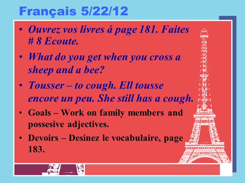 Français 5/22/12 Ouvrez vos livres á page 181. Faites # 8 Ecoute. What do you get when you cross a sheep and a bee? Tousser – to cough. Ell tousse enc