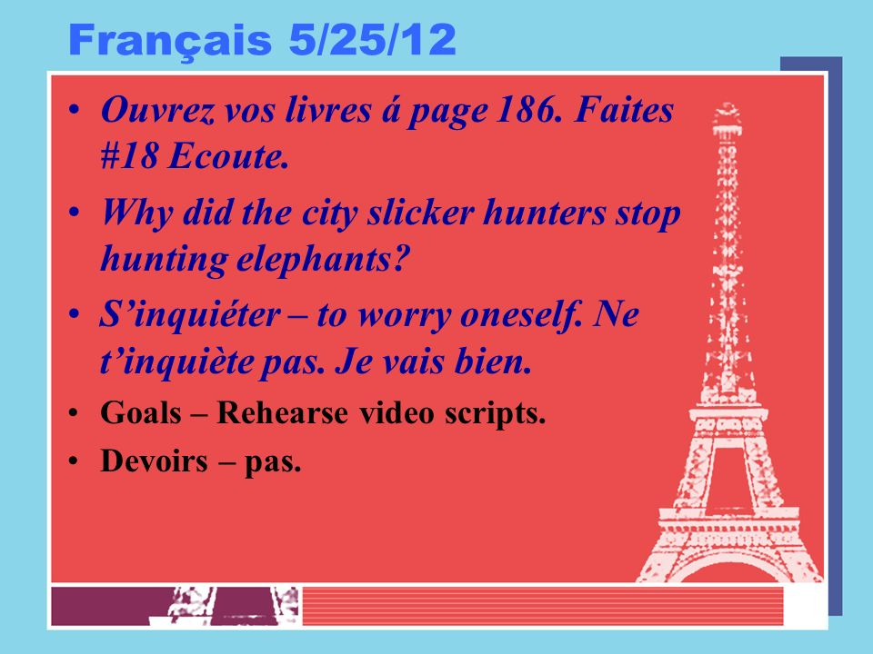 Français 5/25/12 Ouvrez vos livres á page 186. Faites #18 Ecoute. Why did the city slicker hunters stop hunting elephants? Sinquiéter – to worry onese