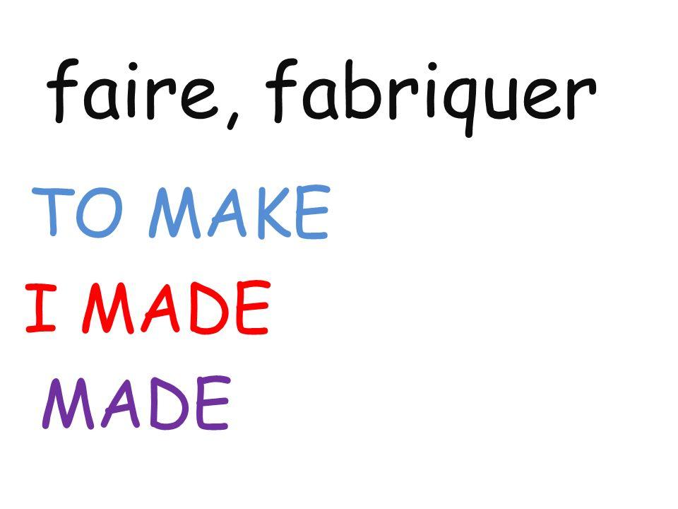 faire, fabriquer TO MAKE I MADE MADE