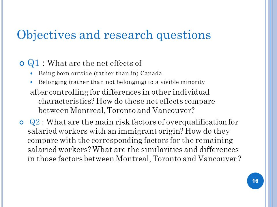 Objectives and research questions Q1 : What are the net effects of Being born outside (rather than in) Canada Belonging (rather than not belonging) to