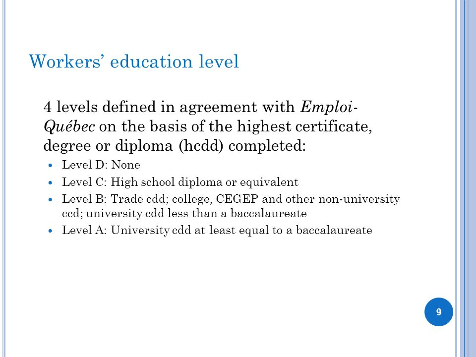 Workers education level 4 levels defined in agreement with Emploi- Québec on the basis of the highest certificate, degree or diploma (hcdd) completed:
