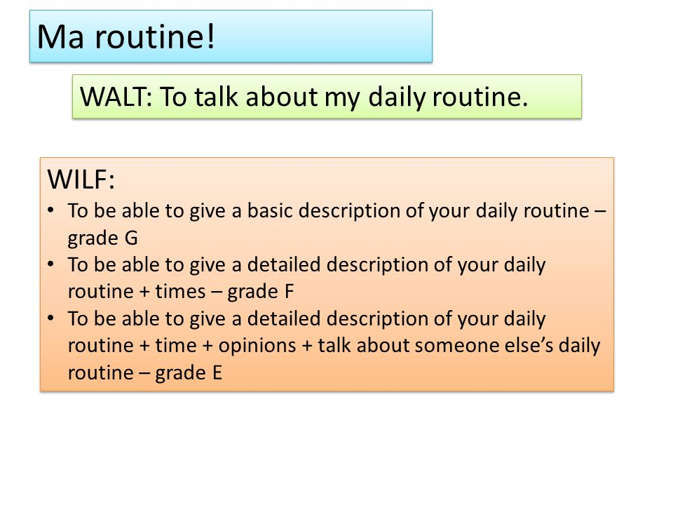 Ma routine! WALT: To talk about my daily routine. WILF: To be able to give a basic description of your daily routine – grade G To be able to give a de