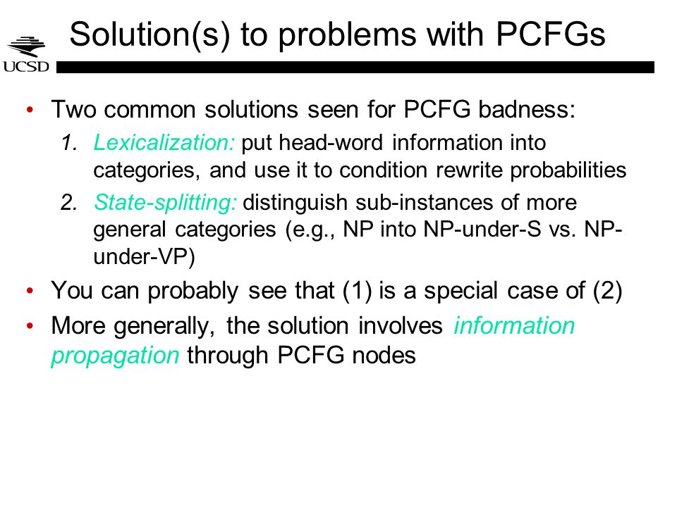 Solution(s) to problems with PCFGs Two common solutions seen for PCFG badness: 1.Lexicalization: put head-word information into categories, and use it