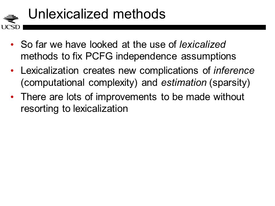 Unlexicalized methods So far we have looked at the use of lexicalized methods to fix PCFG independence assumptions Lexicalization creates new complica