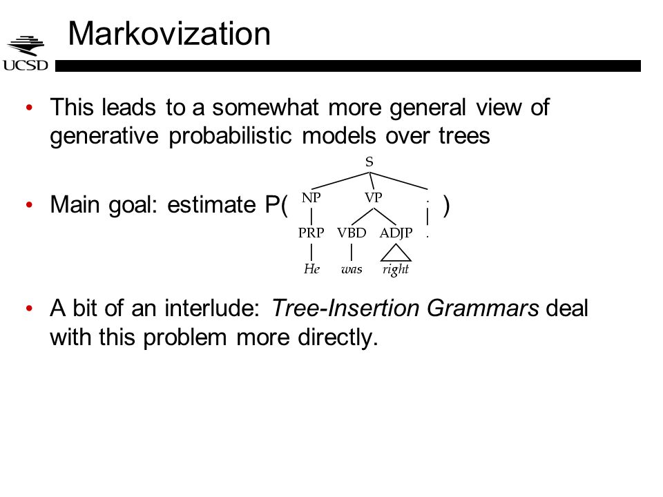 Markovization This leads to a somewhat more general view of generative probabilistic models over trees Main goal: estimate P( ) A bit of an interlude: