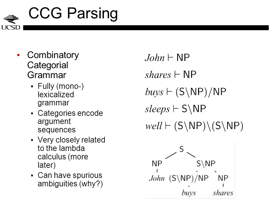 CCG Parsing Combinatory Categorial Grammar Fully (mono-) lexicalized grammar Categories encode argument sequences Very closely related to the lambda c