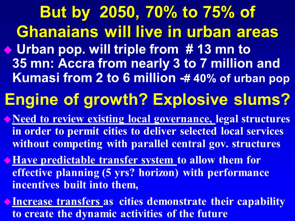 u Urban pop. will triple from # 13 mn to 35 mn: Accra from nearly 3 to 7 million and Kumasi from 2 to 6 million - # 40% of urban pop Engine of growth?