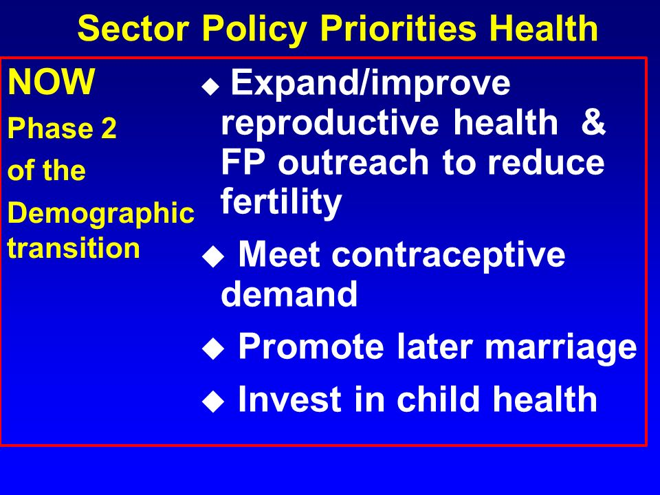 Sector Policy Priorities Health u Expand/improve reproductive health & FP outreach to reduce fertility u Meet contraceptive demand u Promote later mar