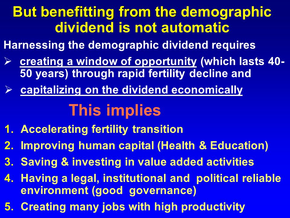 Harnessing the demographic dividend requires creating a window of opportunity (which lasts 40- 50 years) through rapid fertility decline and capitaliz
