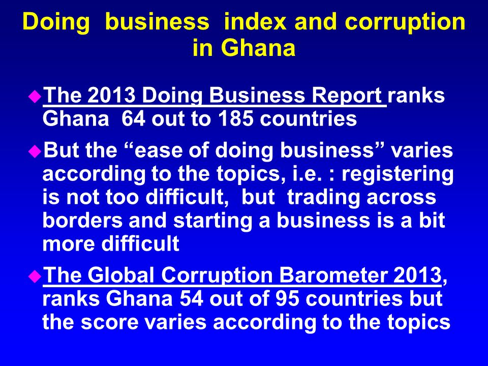 Doing business index and corruption in Ghana u The 2013 Doing Business Report ranks Ghana 64 out to 185 countries u But the ease of doing business var