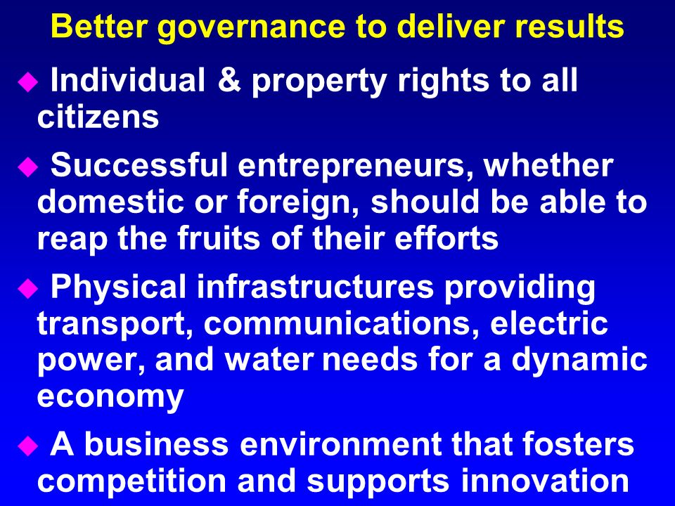 Better governance to deliver results u Individual & property rights to all citizens u Successful entrepreneurs, whether domestic or foreign, should be