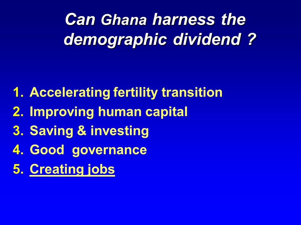 Can Ghana harness the demographic dividend ? 1.Accelerating fertility transition 2.Improving human capital 3.Saving & investing 4.Good governance 5.Cr
