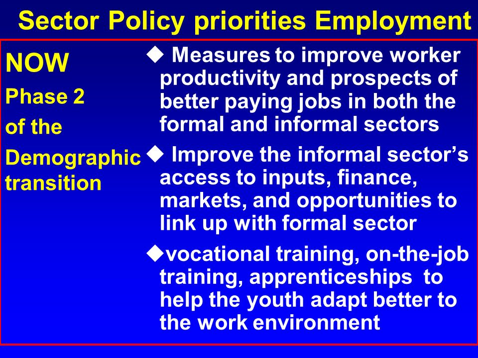 Sector Policy priorities Employment u Measures to improve worker productivity and prospects of better paying jobs in both the formal and informal sect
