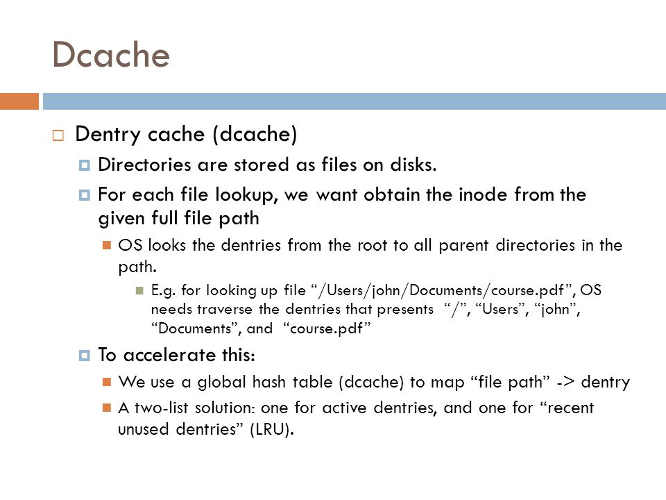 Dcache Dentry cache (dcache) Directories are stored as files on disks. For each file lookup, we want obtain the inode from the given full file path OS
