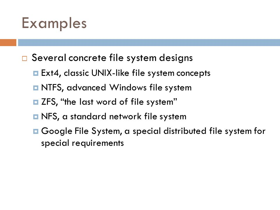 Examples Several concrete file system designs Ext4, classic UNIX-like file system concepts NTFS, advanced Windows file system ZFS, the last word of fi