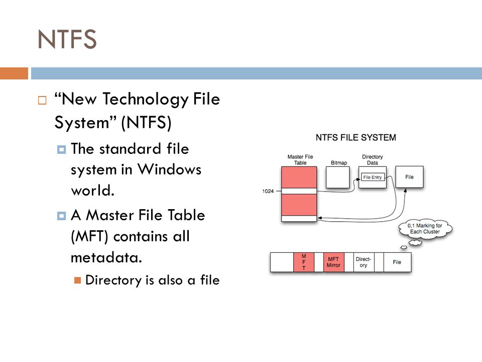 NTFS New Technology File System (NTFS) The standard file system in Windows world. A Master File Table (MFT) contains all metadata. Directory is also a