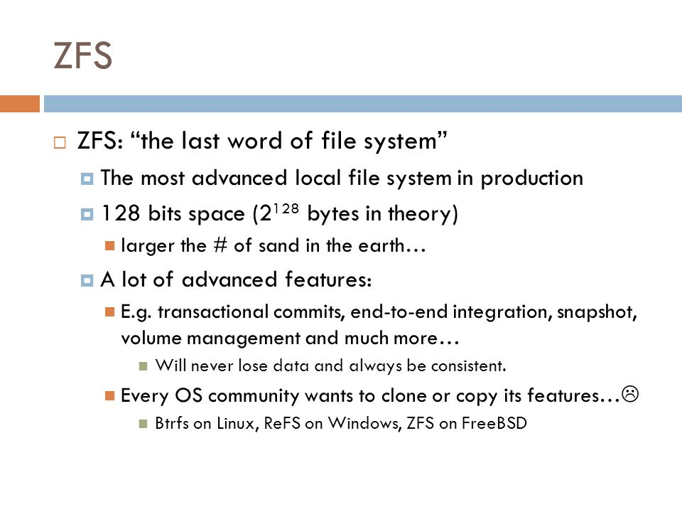 ZFS ZFS: the last word of file system The most advanced local file system in production 128 bits space (2 128 bytes in theory) larger the # of sand in