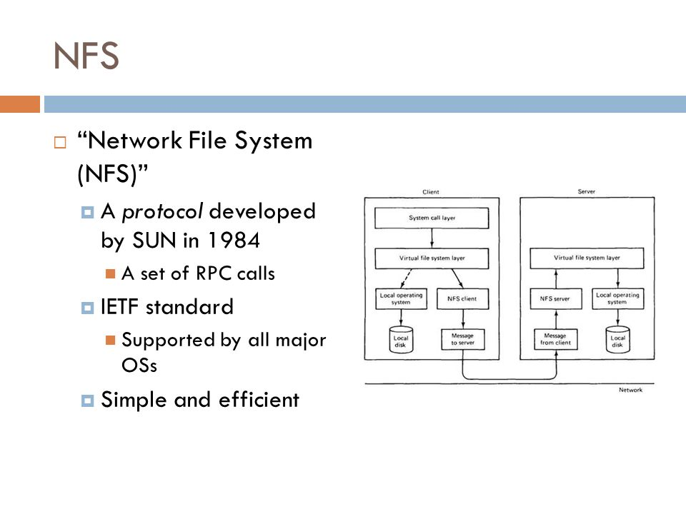 NFS Network File System (NFS) A protocol developed by SUN in 1984 A set of RPC calls IETF standard Supported by all major OSs Simple and efficient