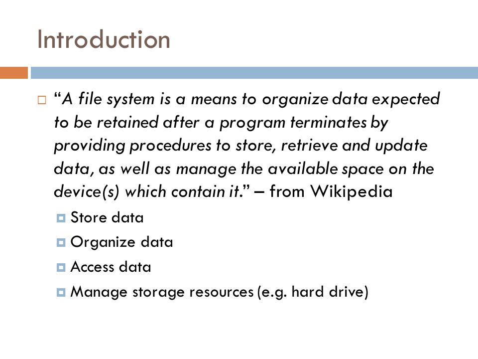 Introduction A file system is a means to organize data expected to be retained after a program terminates by providing procedures to store, retrieve a