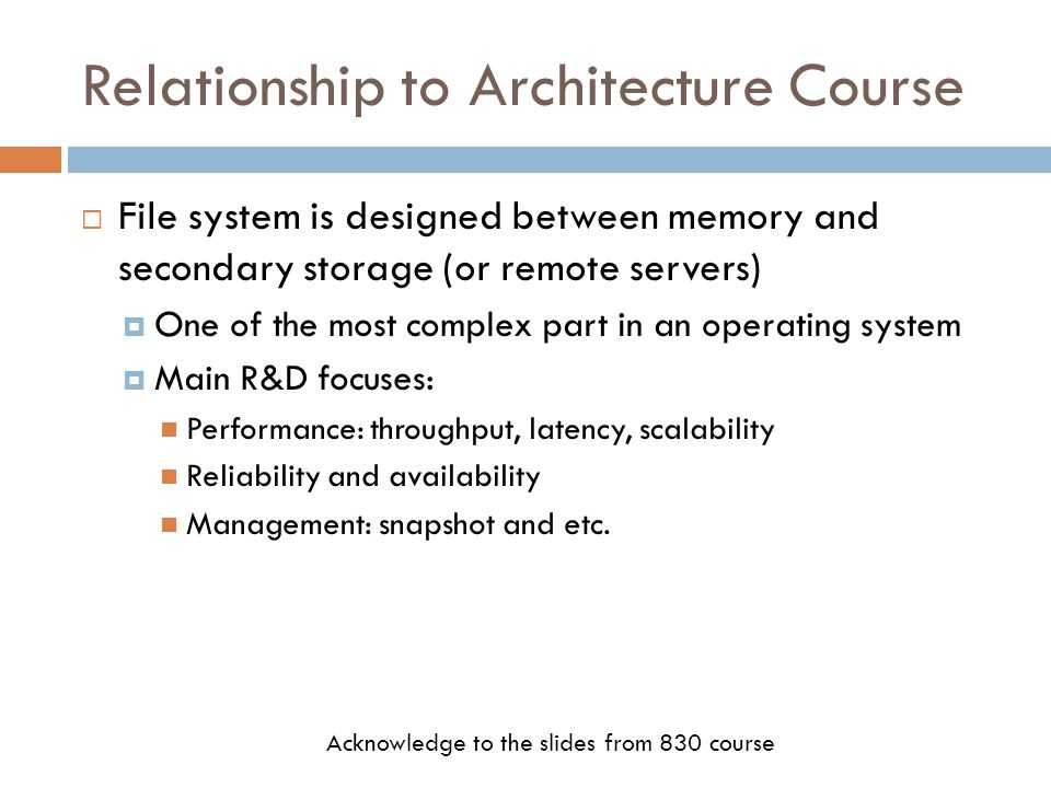 Relationship to Architecture Course File system is designed between memory and secondary storage (or remote servers) One of the most complex part in a
