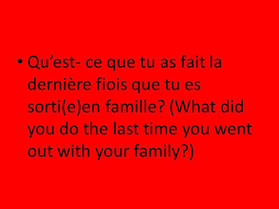 Quest- ce que tu as fait la dernière fiois que tu es sorti(e)en famille? (What did you do the last time you went out with your family?)
