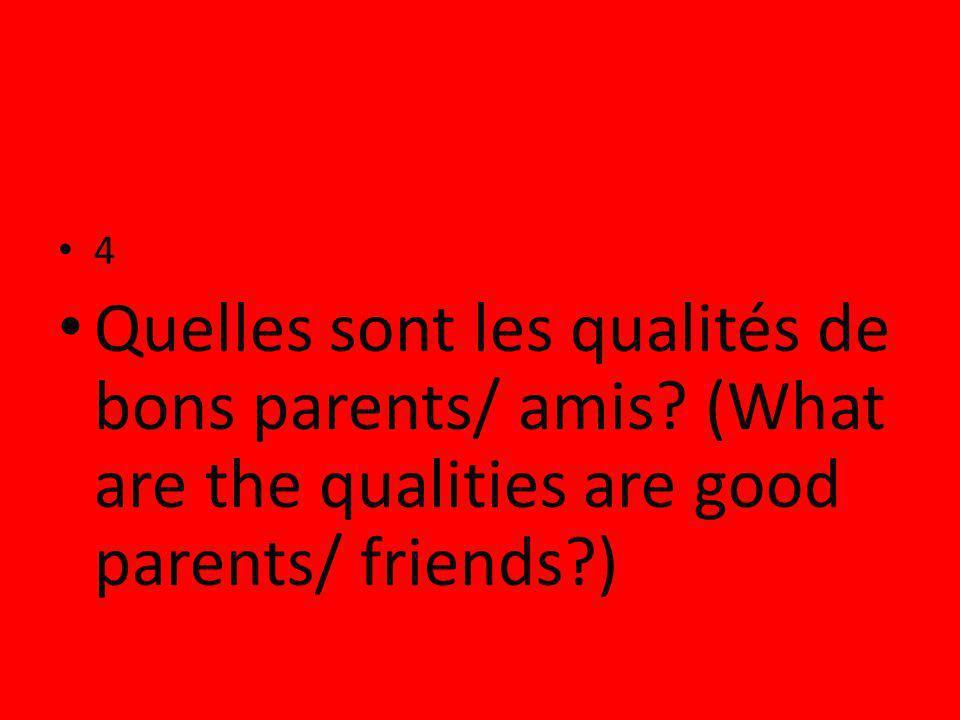 4 Quelles sont les qualités de bons parents/ amis? (What are the qualities are good parents/ friends?)