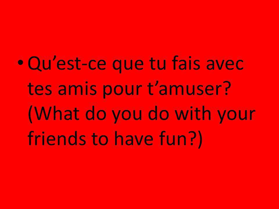 Quest-ce que tu fais avec tes amis pour tamuser? (What do you do with your friends to have fun?)