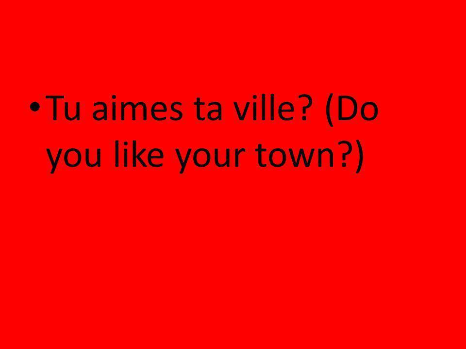 Tu aimes ta ville? (Do you like your town?)