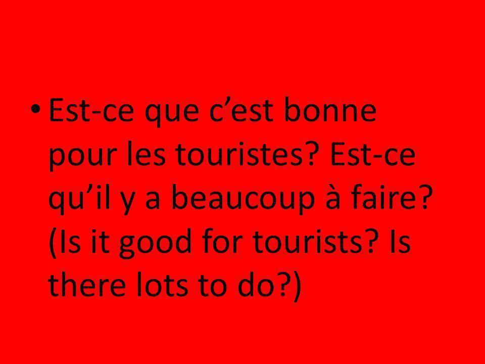 Est-ce que cest bonne pour les touristes? Est-ce quil y a beaucoup à faire? (Is it good for tourists? Is there lots to do?)