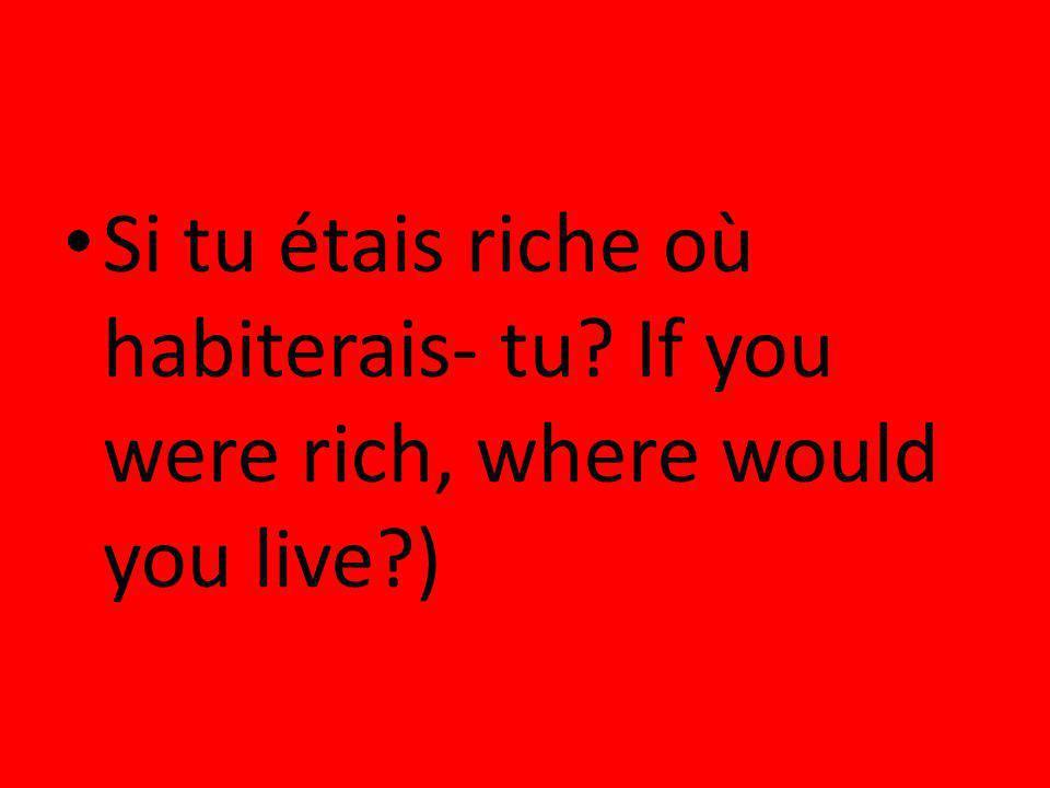 Si tu étais riche où habiterais- tu? If you were rich, where would you live?)