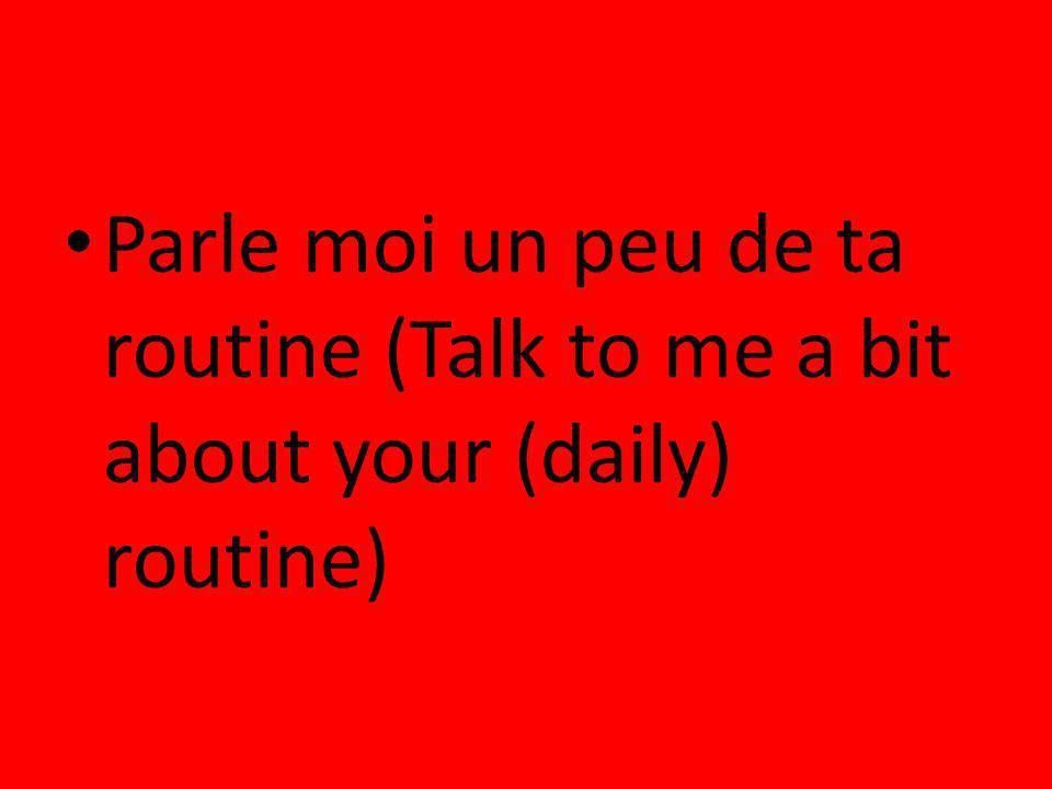 Parle moi un peu de ta routine (Talk to me a bit about your (daily) routine)