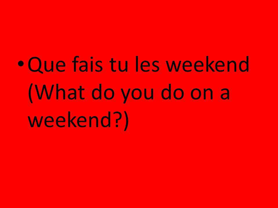 Que fais tu les weekend (What do you do on a weekend?)
