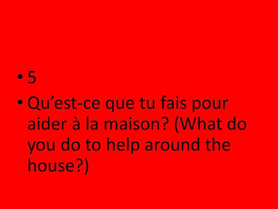 5 Quest-ce que tu fais pour aider à la maison? (What do you do to help around the house?)
