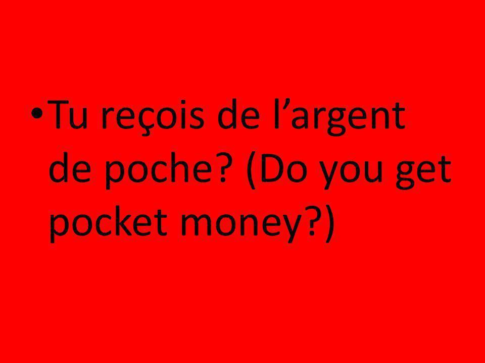 Tu reçois de largent de poche? (Do you get pocket money?)